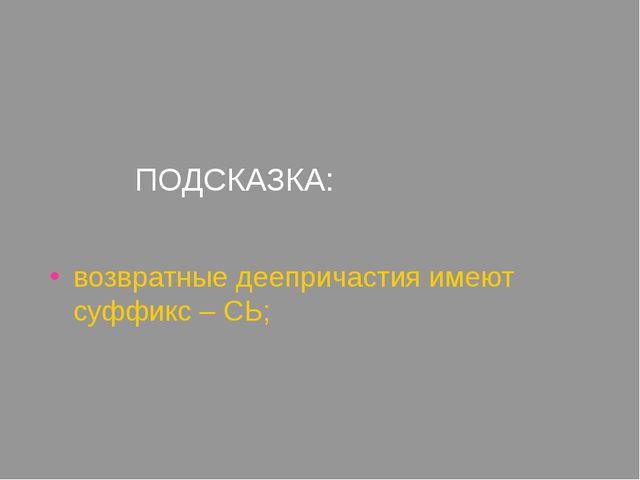 ПОДСКАЗКА: возвратные деепричастия имеют суффикс – СЬ;