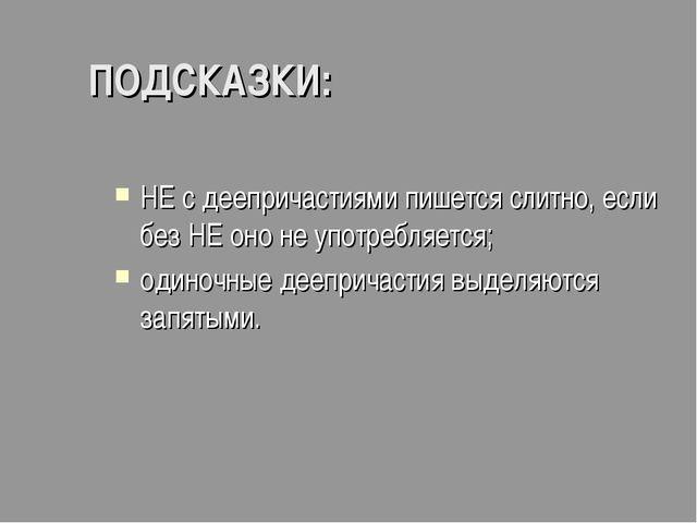 ПОДСКАЗКИ: НЕ с деепричастиями пишется слитно, если без НЕ оно не употребляет...