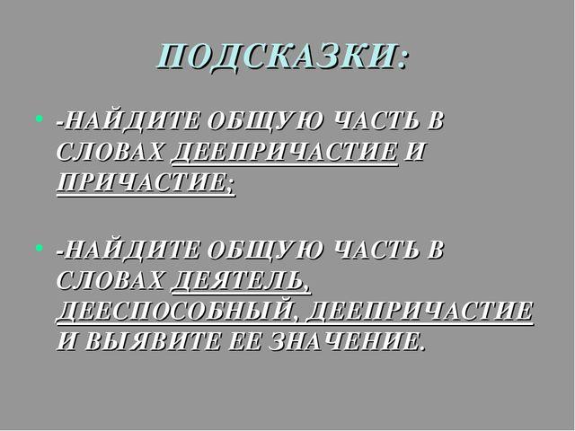 ПОДСКАЗКИ: -НАЙДИТЕ ОБЩУЮ ЧАСТЬ В СЛОВАХ ДЕЕПРИЧАСТИЕ И ПРИЧАСТИЕ; -НАЙДИТЕ О...