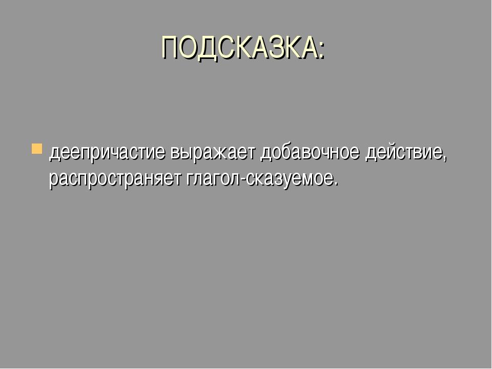ПОДСКАЗКА: деепричастие выражает добавочное действие, распространяет глагол-с...