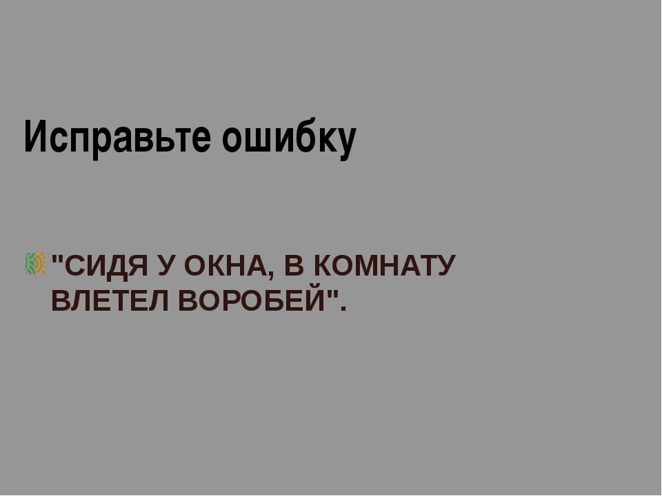 """Исправьте ошибку """"СИДЯ У ОКНА, В КОМНАТУ ВЛЕТЕЛ ВОРОБЕЙ""""."""