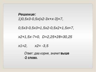 Решение: 1)0,5х3-0,5х(х2-3х+х-3)=7, 0,5х3-0,5х3+1,5х2-0,5х2+1,5х=7, х2+1,5х-7
