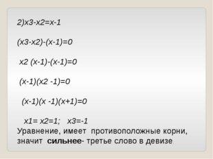 2)х3-х2=х-1 (х3-х2)-(х-1)=0 х2 (х-1)-(х-1)=0 (х-1)(х2 -1)=0 (х-1)(х -1)(х+1)=