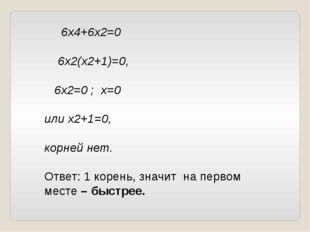 6х4+6х2=0 6х2(х2+1)=0, 6х2=0 ; х=0 или х2+1=0, корней нет. Ответ: 1 корень,