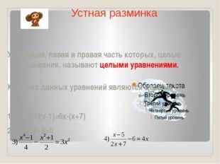 Уравнения, левая и правая часть которых, целые выражения, называют целыми ур