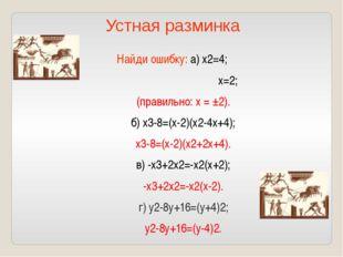Найди ошибку: а) х2=4; х=2; (правильно: х = ±2). б) х3-8=(х-2)(х2-4х+4); х3-8