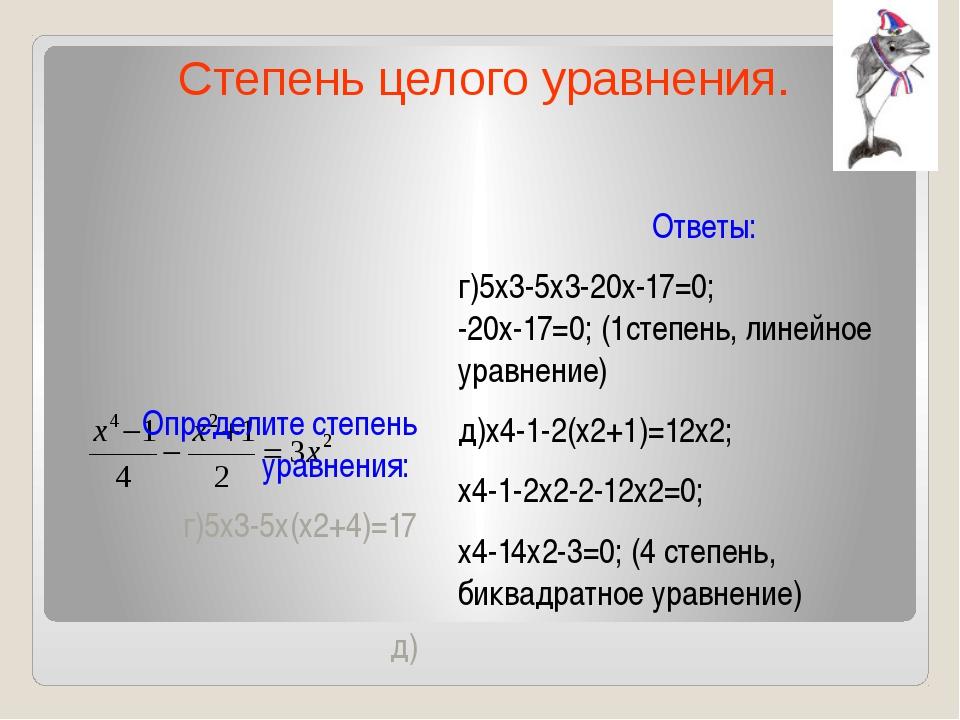 Определите степень уравнения: г)5х3-5х(х2+4)=17 д) Ответы: г)5х3-5х3-20х-17=0...