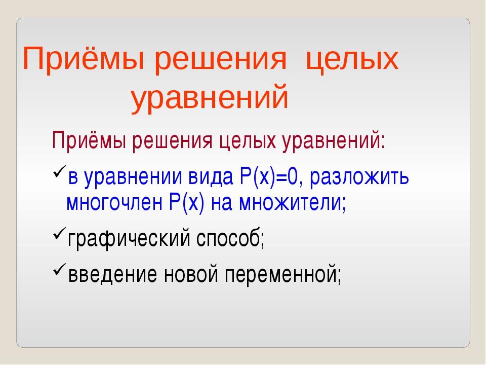 Приёмы решения целых уравнений: в уравнении вида Р(х)=0, разложить многочлен...