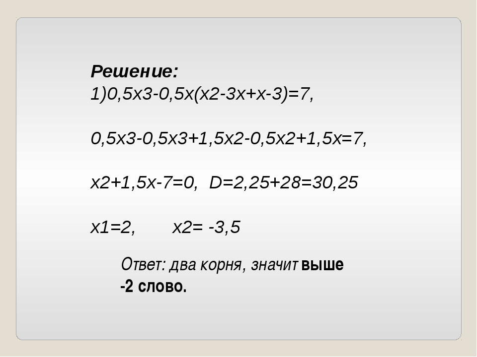 Решение: 1)0,5х3-0,5х(х2-3х+х-3)=7, 0,5х3-0,5х3+1,5х2-0,5х2+1,5х=7, х2+1,5х-7...