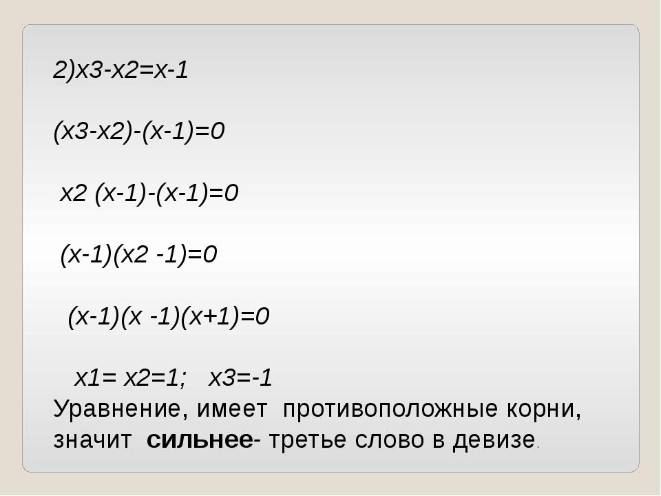 2)х3-х2=х-1 (х3-х2)-(х-1)=0 х2 (х-1)-(х-1)=0 (х-1)(х2 -1)=0 (х-1)(х -1)(х+1)=...