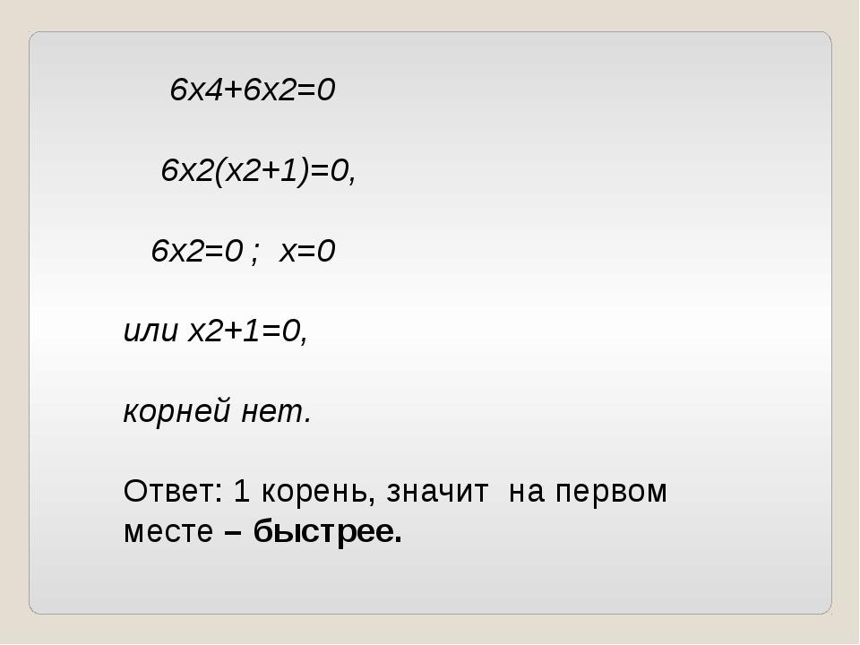 6х4+6х2=0 6х2(х2+1)=0, 6х2=0 ; х=0 или х2+1=0, корней нет. Ответ: 1 корень,...