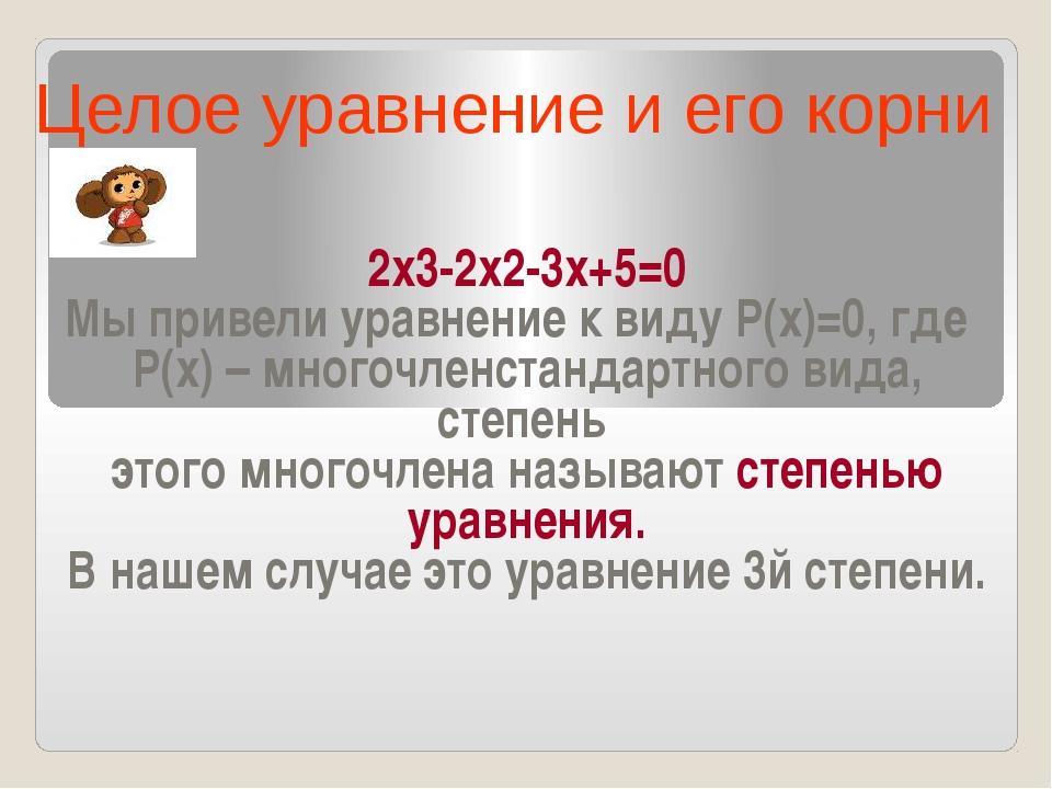 2х3-2х2-3х+5=0 Мы привели уравнение к виду Р(х)=0, где Р(х) – многочленстанд...