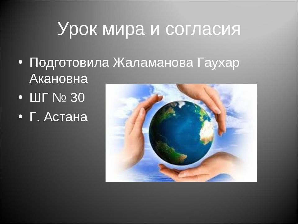 Урок мира и согласия Подготовила Жаламанова Гаухар Акановна ШГ № 30 Г. Астана