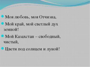 Моя любовь, моя Отчизна, Мой край, мой светлый дух земной! Мой Казахстан – св