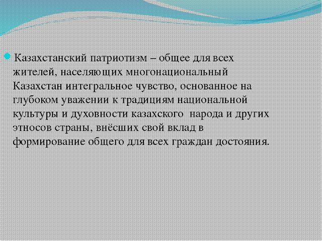 Казахстанский патриотизм – общее для всех жителей, населяющих многонациональн...