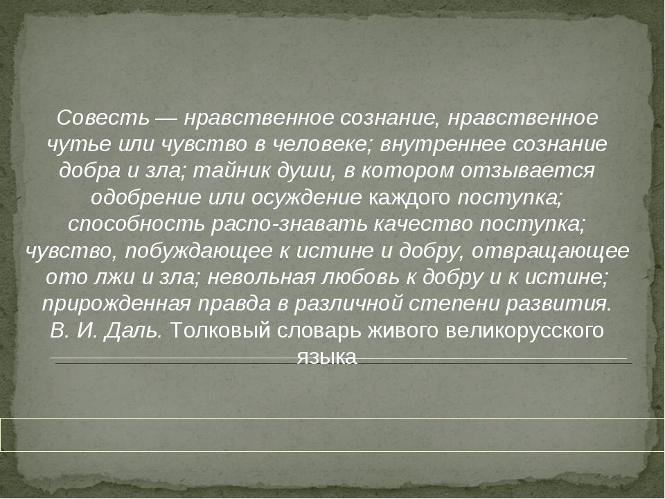 Совесть — нравственное сознание, нравственное чутье или чувство в человеке;...