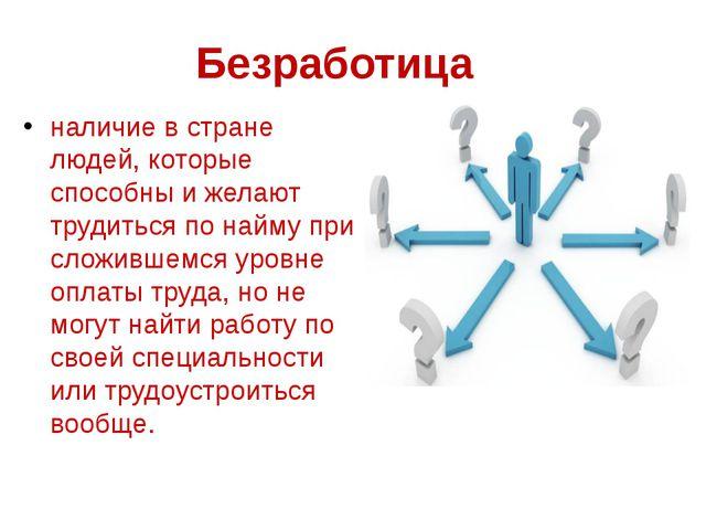 Безработица наличие в стране людей, которые способны и желают трудиться по на...