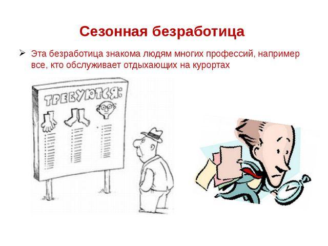Сезонная безработица Эта безработица знакома людям многих профессий, например...