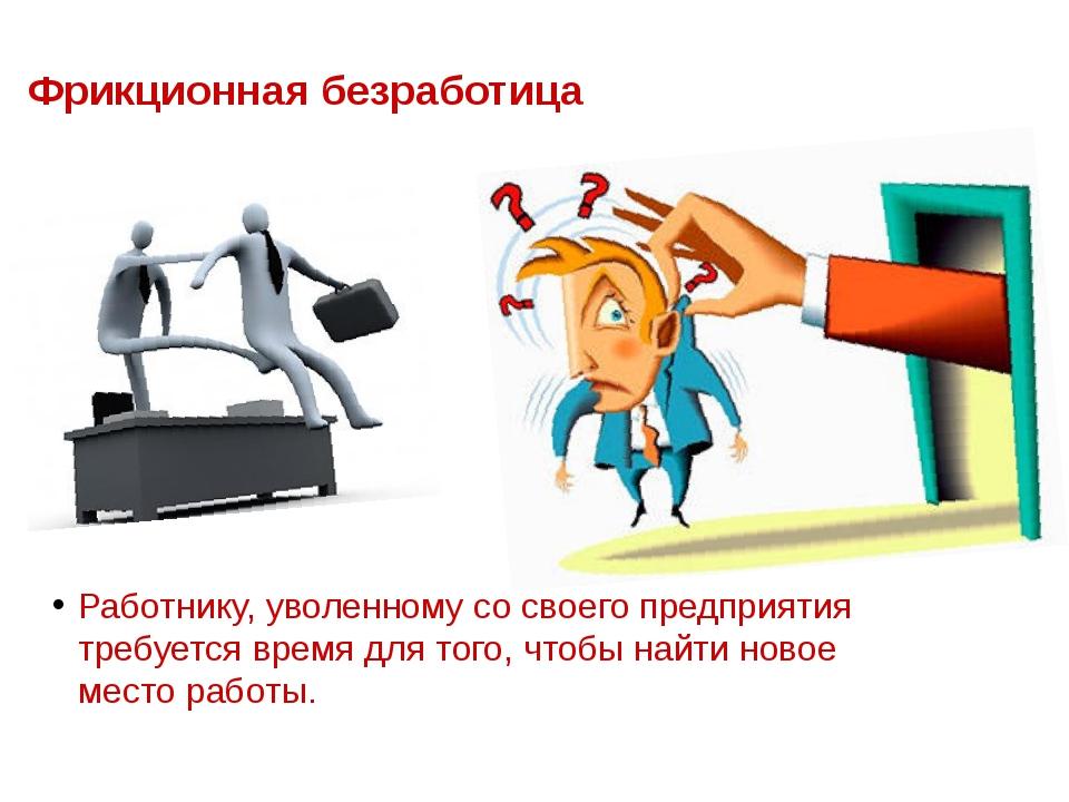 Фрикционная безработица Работнику, уволенному со своего предприятия требуется...