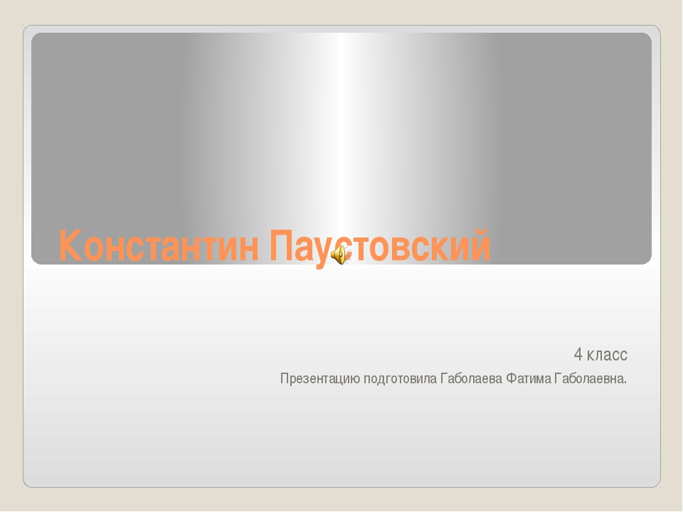 Константин Паустовский 4 класс Презентацию подготовила Габолаева Фатима Габол...