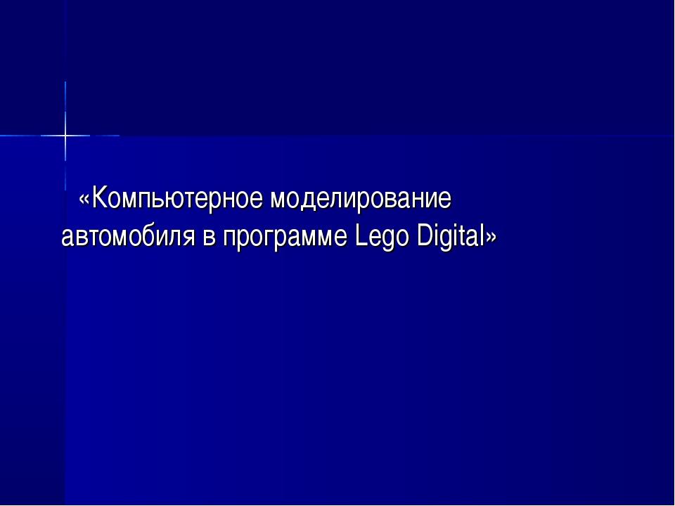 «Компьютерное моделирование автомобиля в программе Lego Digital»