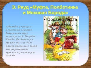 Э. Рауд «Муфта, Полботинка и Моховая Борода» «Однажды у киоска с мороженым сл