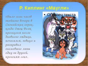 Р. Киплинг «Маугли» «Было семь часов знойного вечера в Сионийских горах, когд