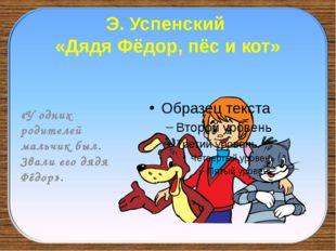 Э. Успенский «Дядя Фёдор, пёс и кот» «У одних родителей мальчик был. Звали ег