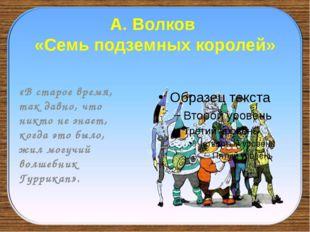 А. Волков «Семь подземных королей» «В старое время, так давно, что никто не з