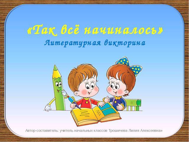 «Так всё начиналось» Литературная викторина Автор-составитель: учитель началь...