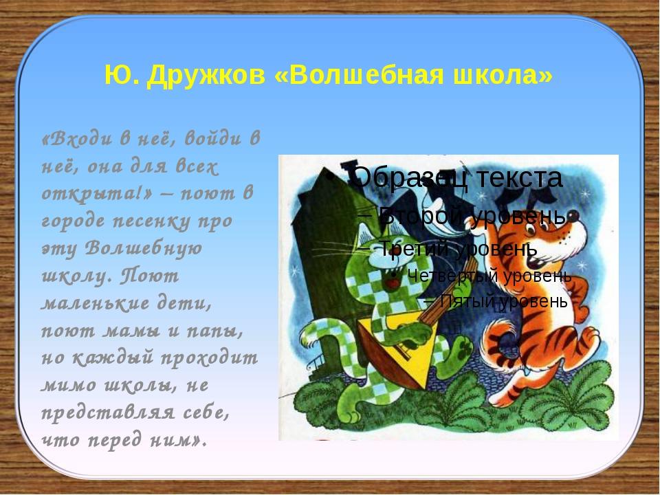 Ю. Дружков «Волшебная школа» «Входи в неё, войди в неё, она для всех открыта!...