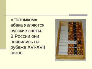 «Потомком» абака являются русские счёты. В России они появились на рубеже XV