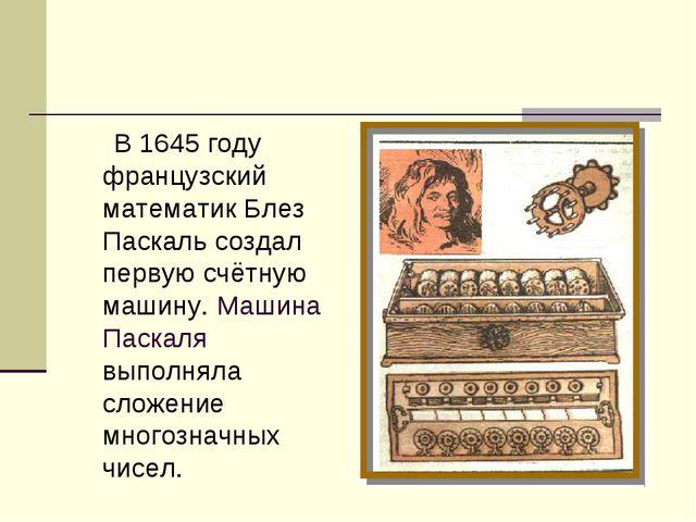 В 1645 году французский математик Блез Паскаль создал первую счётную машину....