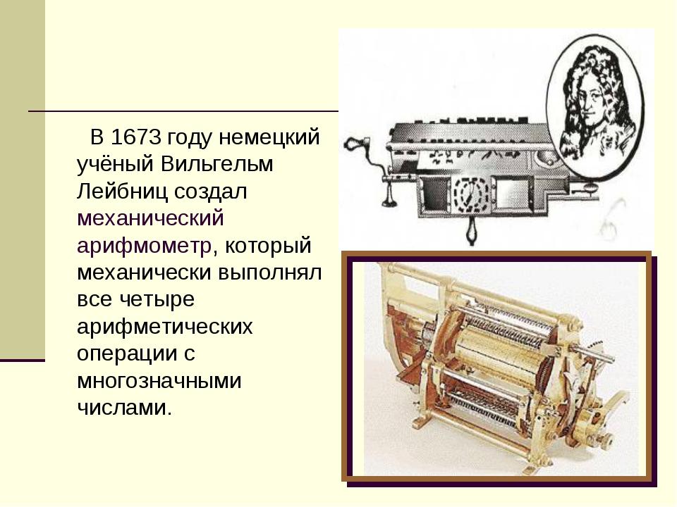 В 1673 году немецкий учёный Вильгельм Лейбниц создал механический арифмометр...