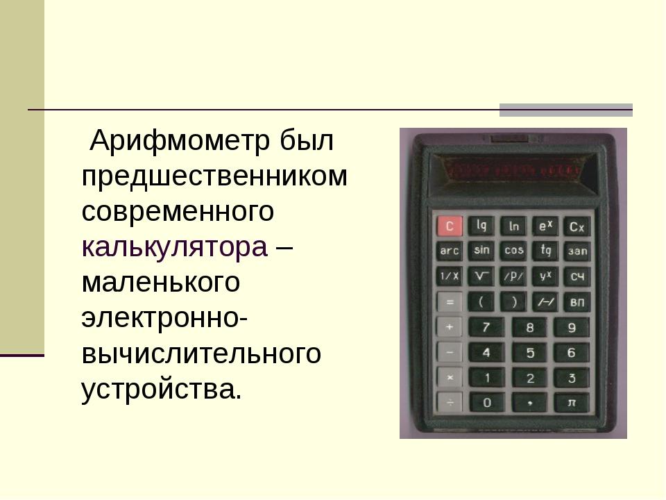 Арифмометр был предшественником современного калькулятора – маленького элект...