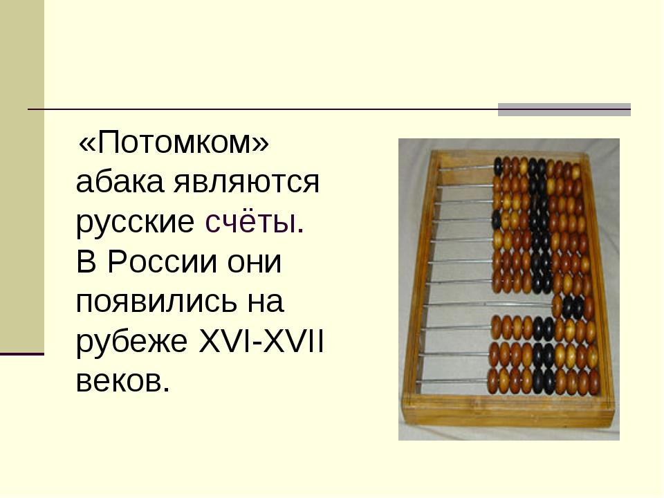 «Потомком» абака являются русские счёты. В России они появились на рубеже XV...
