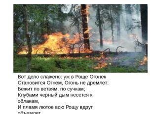 Вот дело слажено: уж в Роще Огонек Становится Огнем, Огонь не дремлет: Бежит