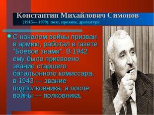 Константин Михайлович Симонов (1915— 1979), поэт, прозаик, драматург. С нача
