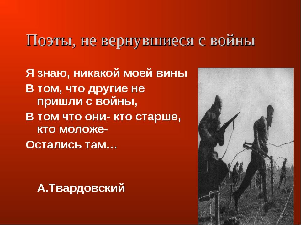 Поэты, не вернувшиеся с войны Я знаю, никакой моей вины В том, что другие не...