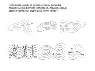 Подпишите названия основных форм рельефа, показанных на рисунках (котловина,