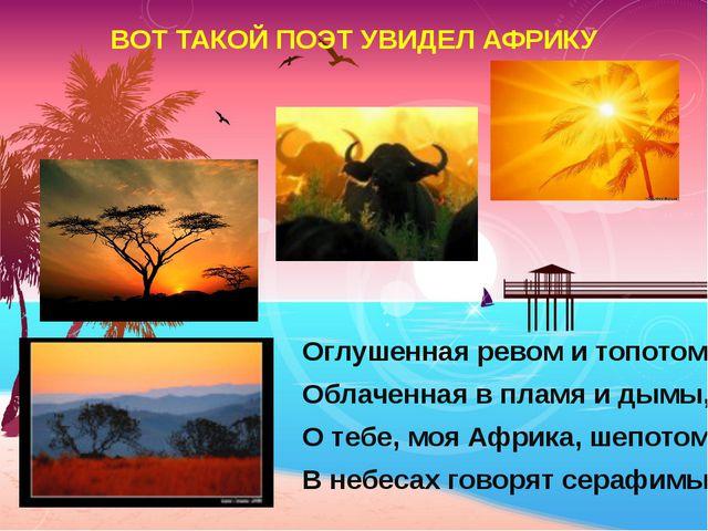 ВОТ ТАКОЙ ПОЭТ УВИДЕЛ АФРИКУ Оглушенная ревом и топотом, Облаченная в пламя...
