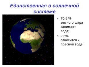 Единственная в солнечной системе 70,8 % земного шара занимает вода; 2,5% отно