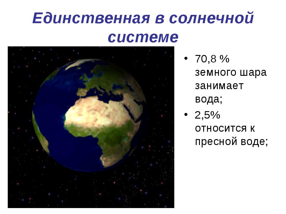 Единственная в солнечной системе 70,8 % земного шара занимает вода; 2,5% отно...