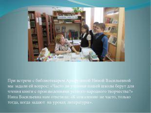 При встрече с библиотекарем Арифулиной Ниной Васильевной мы задали ей вопрос:
