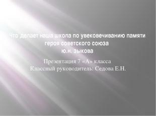 Что делает наша школа по увековечиванию памяти героя советского союза ю.н. зы