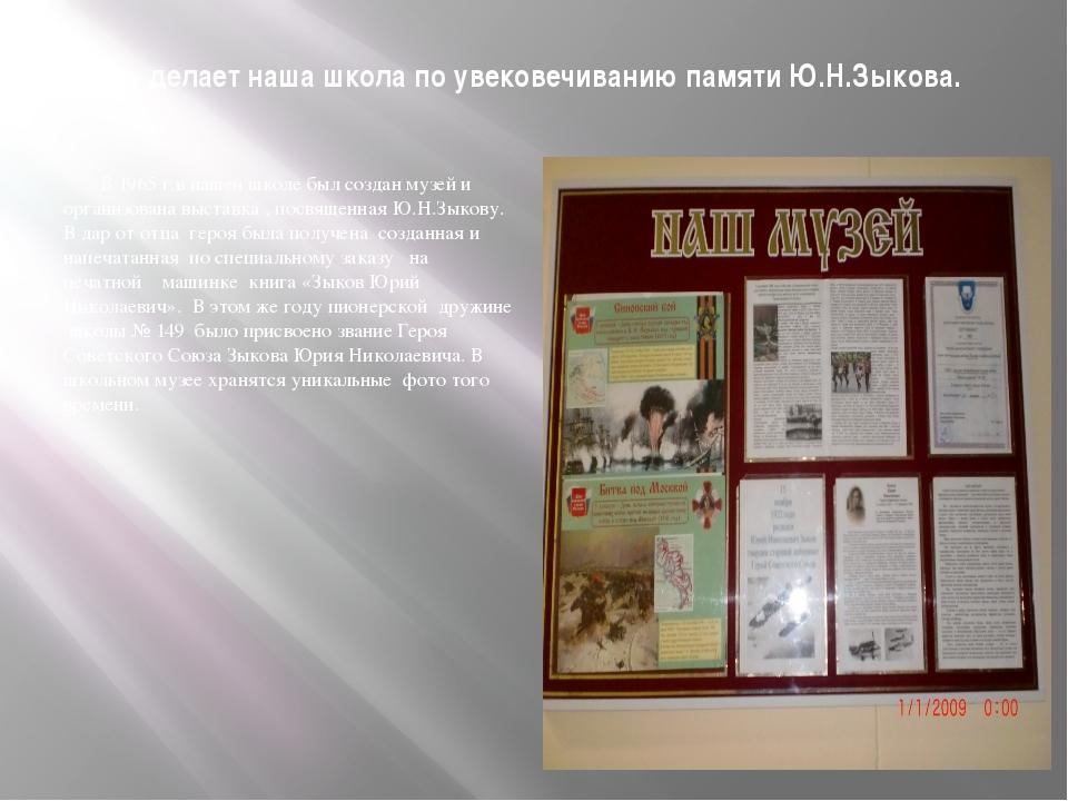 Что делает наша школа по увековечиванию памяти Ю.Н.Зыкова. В 1965 г.в нашей ш...