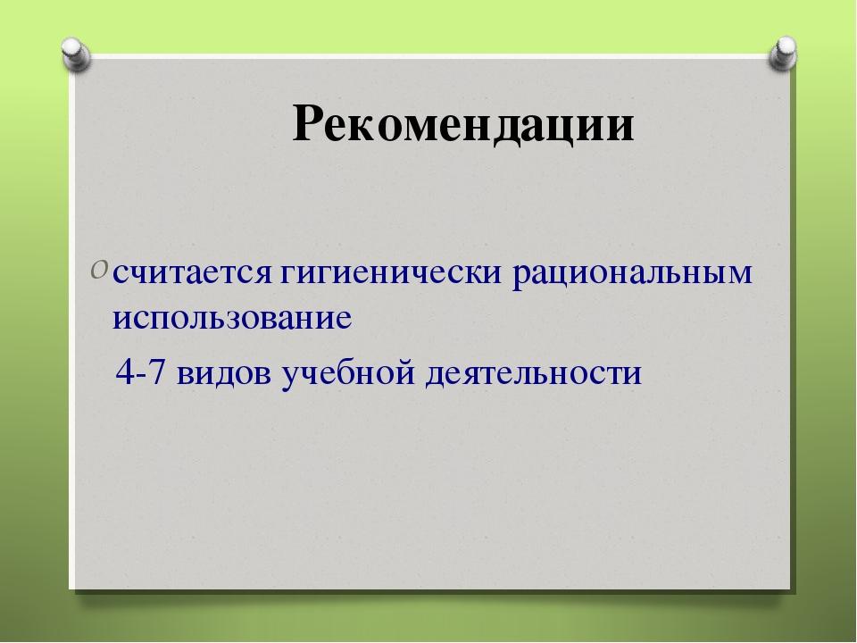Рекомендации считается гигиенически рациональным использование 4-7 видов учеб...