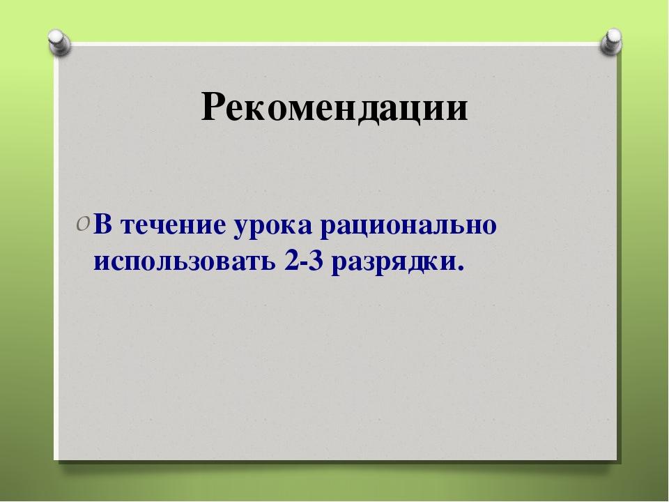 Рекомендации В течение урока рационально использовать 2-3 разрядки.