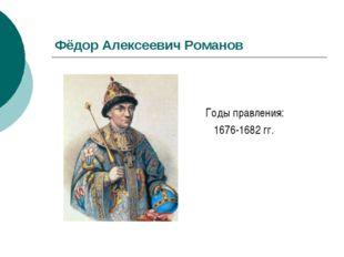 Фёдор Алексеевич Романов Годы правления: 1676-1682 гг.