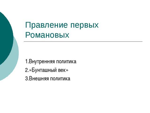 Правление первых Романовых 1.Внутренняя политика 2.»Бунташный век» 3.Внешняя...